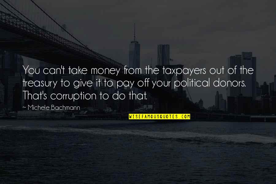 Money Corruption Quotes By Michele Bachmann: You can't take money from the taxpayers out