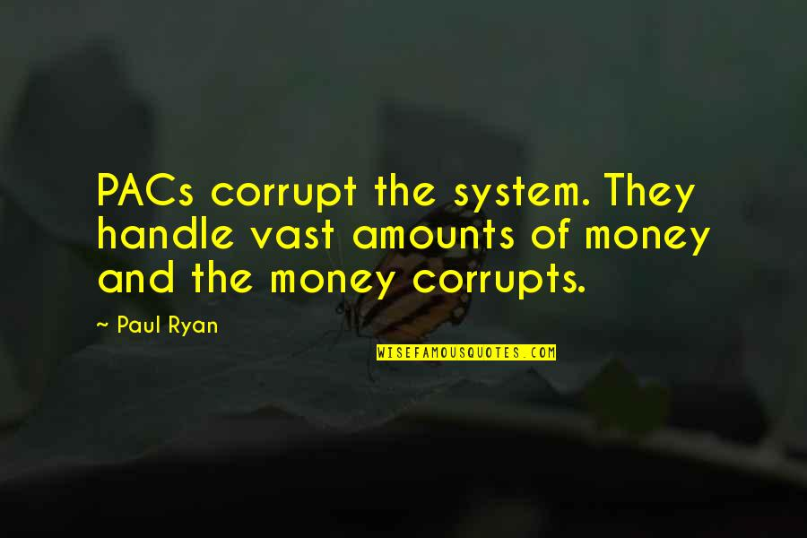 Money Corruption Quotes By Paul Ryan: PACs corrupt the system. They handle vast amounts
