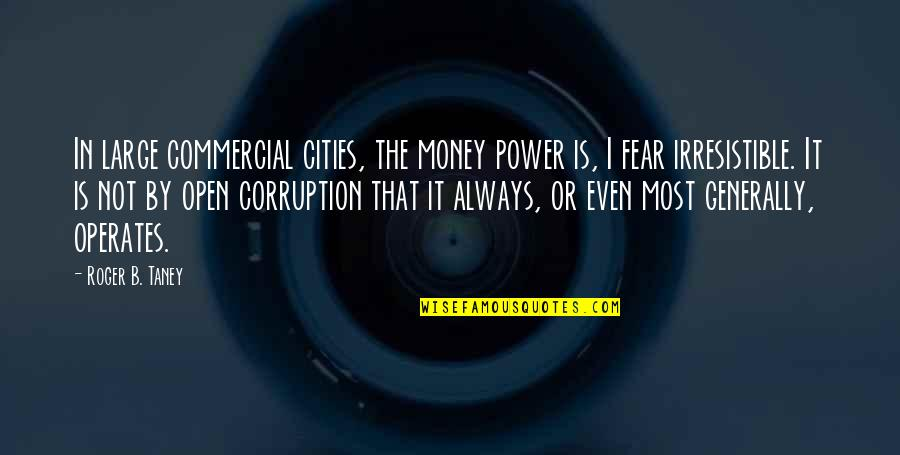 Money Corruption Quotes By Roger B. Taney: In large commercial cities, the money power is,