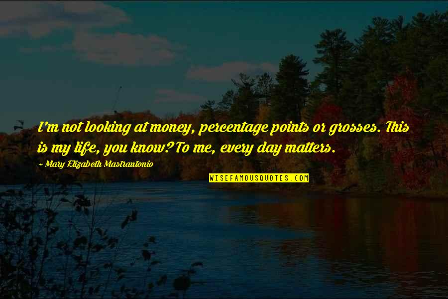 Money Is Not All That Matters In Life Quotes By Mary Elizabeth Mastrantonio: I'm not looking at money, percentage points or