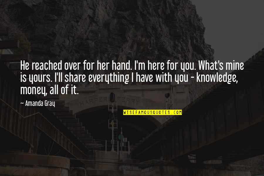 Money Is Over Everything Quotes By Amanda Gray: He reached over for her hand. I'm here