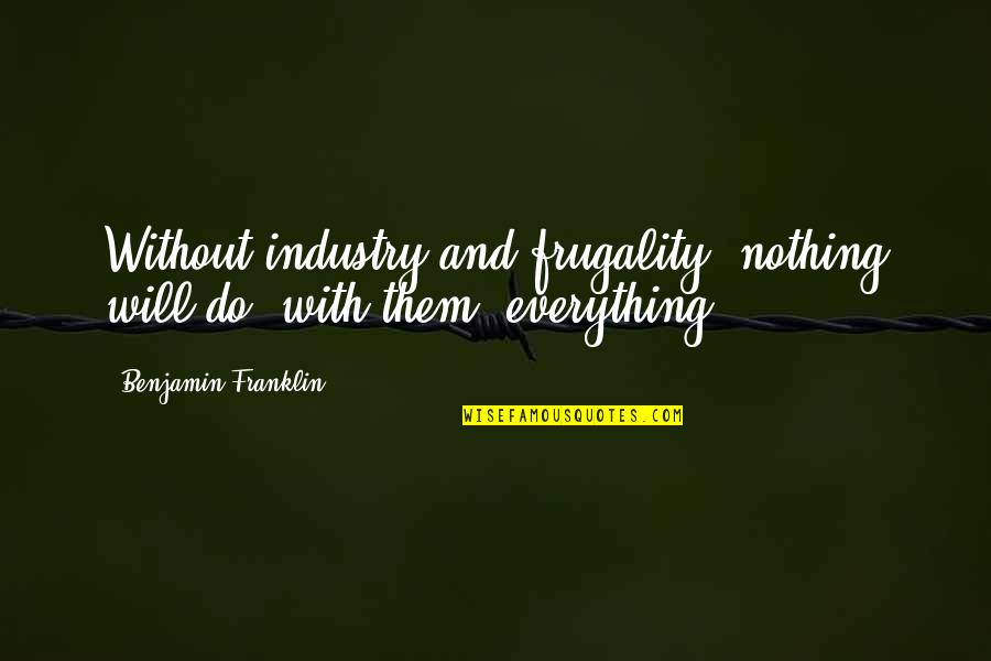 Money Is Over Everything Quotes By Benjamin Franklin: Without industry and frugality, nothing will do; with