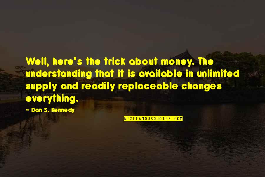 Money Is Over Everything Quotes By Dan S. Kennedy: Well, here's the trick about money. The understanding
