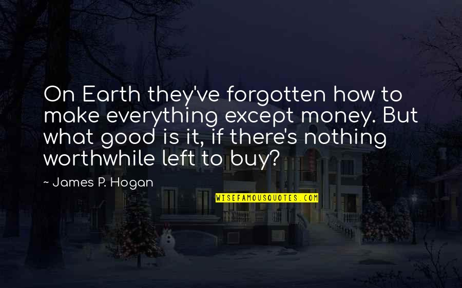 Money Is Over Everything Quotes By James P. Hogan: On Earth they've forgotten how to make everything