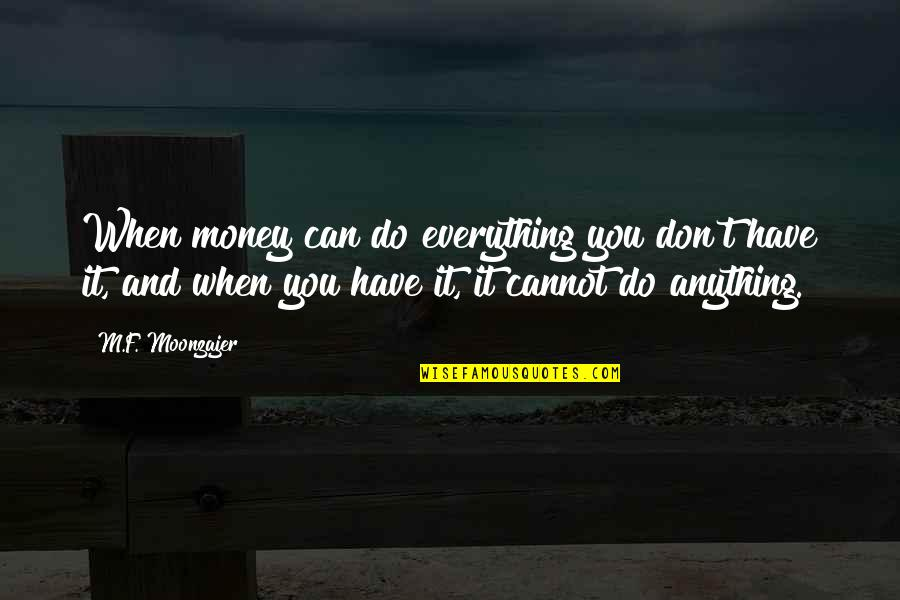 Money Is Over Everything Quotes By M.F. Moonzajer: When money can do everything you don't have