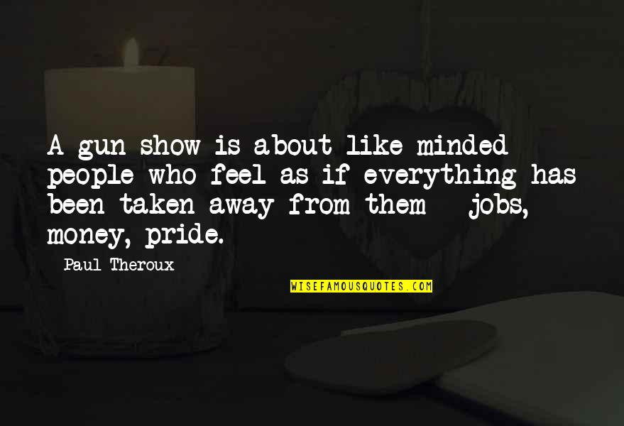 Money Is Over Everything Quotes By Paul Theroux: A gun show is about like-minded people who