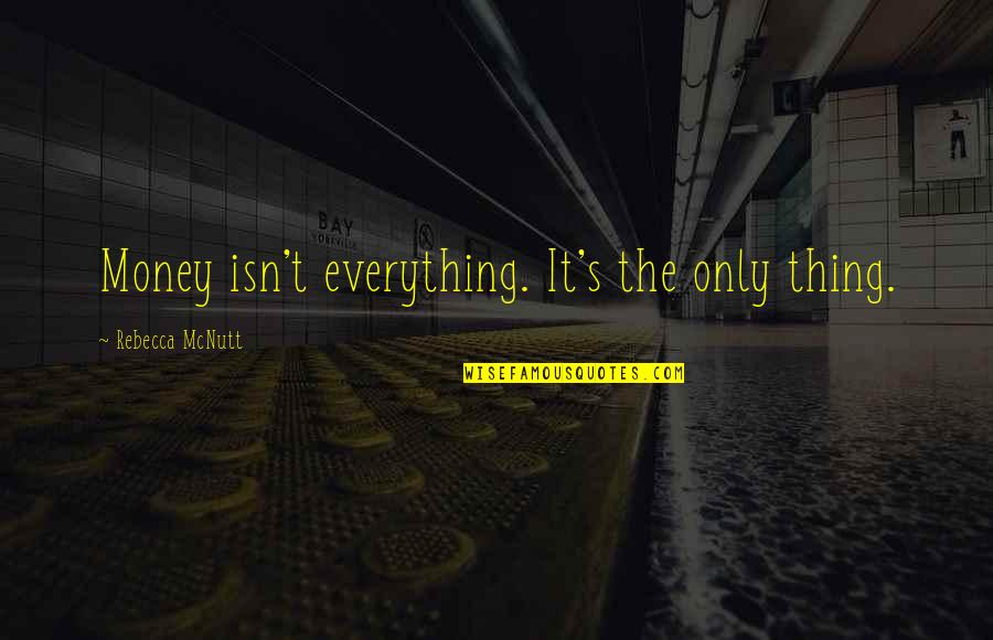 Money Is Over Everything Quotes By Rebecca McNutt: Money isn't everything. It's the only thing.