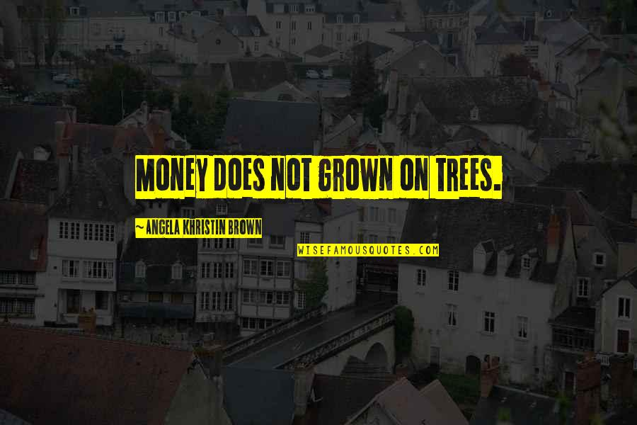 Money Life Quotes By Angela Khristin Brown: Money does not grown on trees.