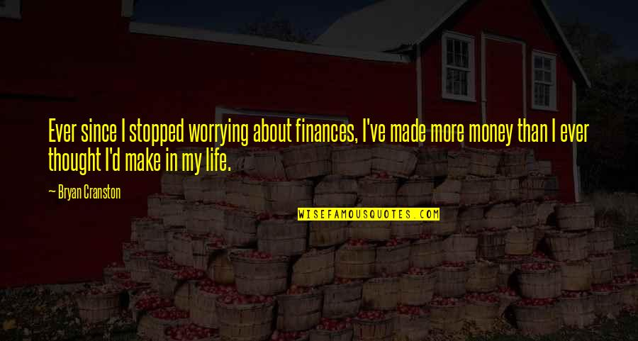 Money Life Quotes By Bryan Cranston: Ever since I stopped worrying about finances, I've