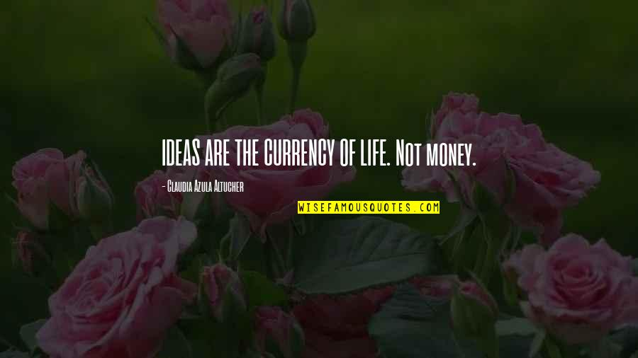 Money Life Quotes By Claudia Azula Altucher: IDEAS ARE THE CURRENCY OF LIFE. Not money.