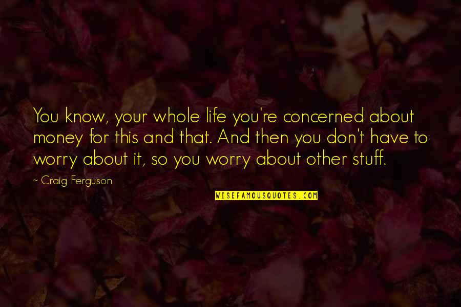 Money Life Quotes By Craig Ferguson: You know, your whole life you're concerned about