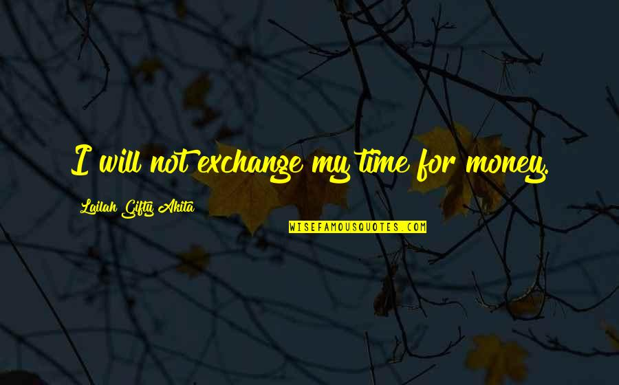 Money Life Quotes By Lailah Gifty Akita: I will not exchange my time for money.