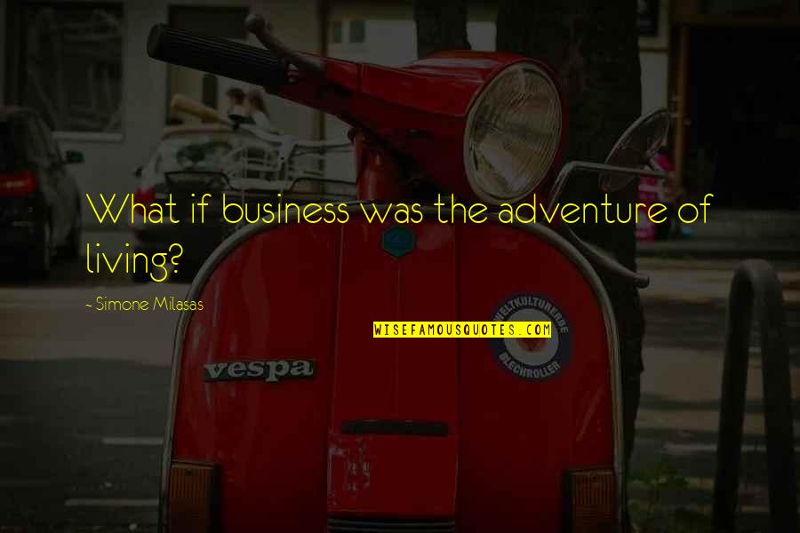 Money Life Quotes By Simone Milasas: What if business was the adventure of living?