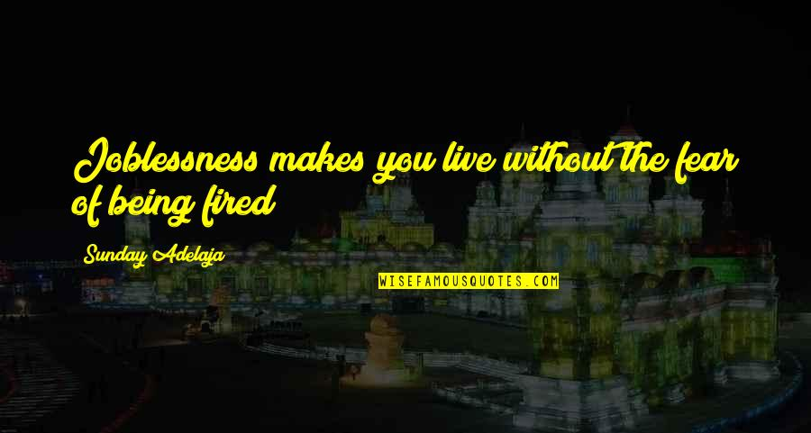 Money Life Quotes By Sunday Adelaja: Joblessness makes you live without the fear of