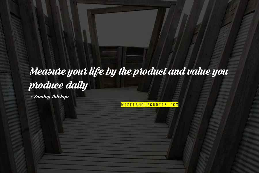 Money Life Quotes By Sunday Adelaja: Measure your life by the product and value