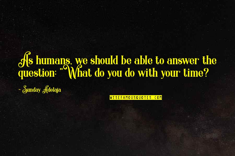 Money Life Quotes By Sunday Adelaja: As humans, we should be able to answer