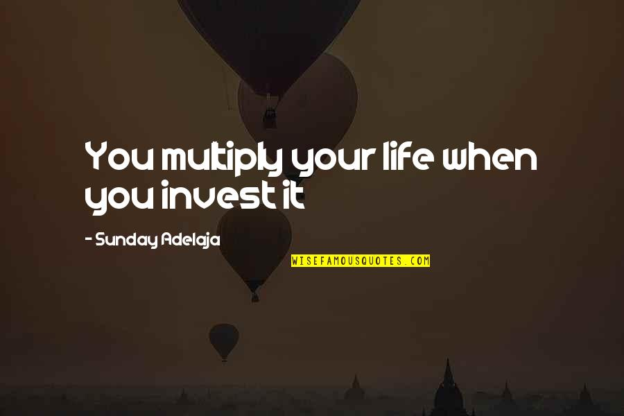 Money Life Quotes By Sunday Adelaja: You multiply your life when you invest it