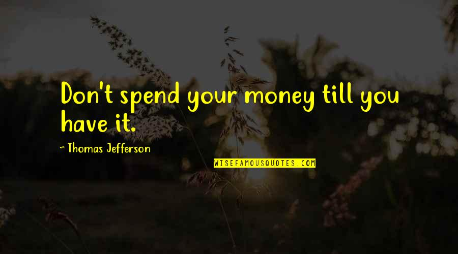 Money Life Quotes By Thomas Jefferson: Don't spend your money till you have it.