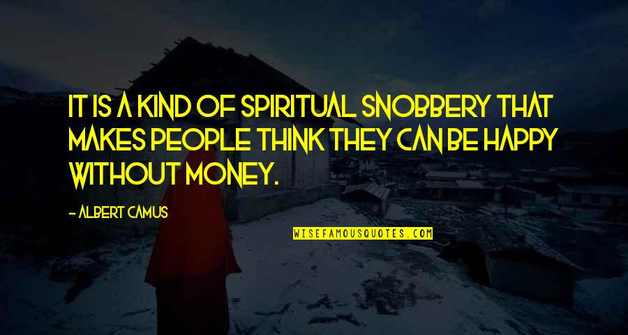 Money Makes Us Happy Quotes By Albert Camus: It is a kind of spiritual snobbery that