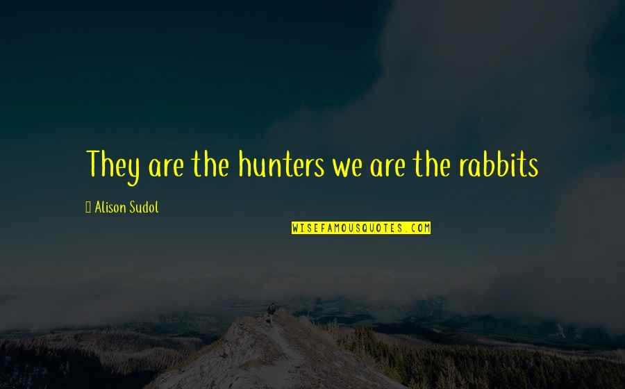 Money Makes Us Happy Quotes By Alison Sudol: They are the hunters we are the rabbits
