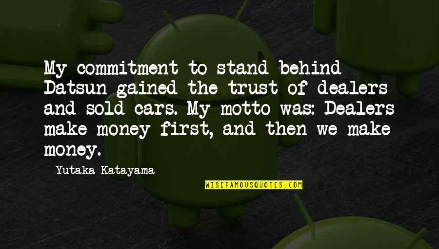 Money Motto Quotes By Yutaka Katayama: My commitment to stand behind Datsun gained the