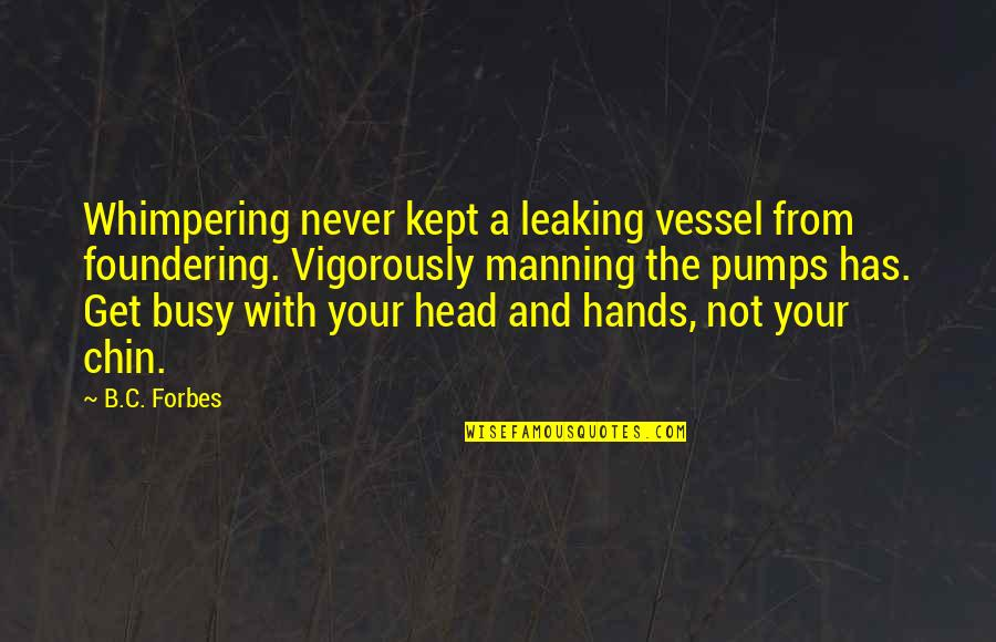 Money Savings Quotes By B.C. Forbes: Whimpering never kept a leaking vessel from foundering.