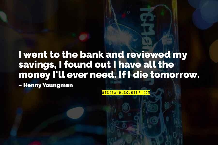 Money Savings Quotes By Henny Youngman: I went to the bank and reviewed my