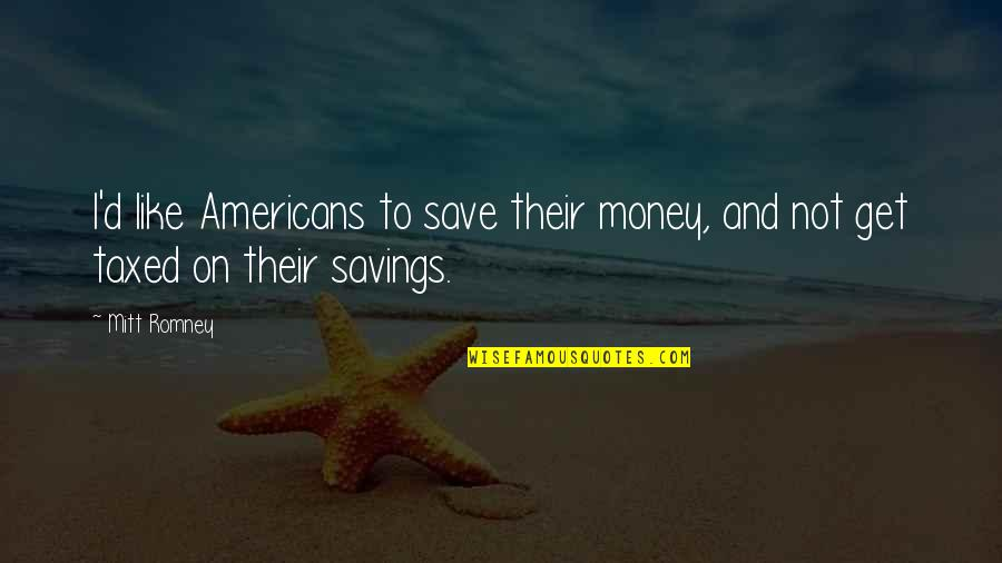 Money Savings Quotes By Mitt Romney: I'd like Americans to save their money, and