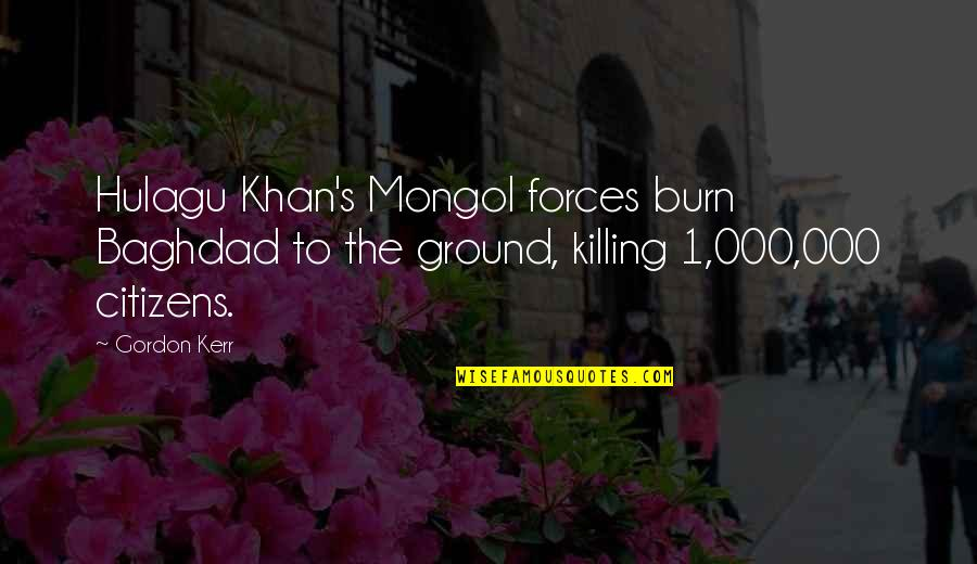 Mongol Quotes By Gordon Kerr: Hulagu Khan's Mongol forces burn Baghdad to the