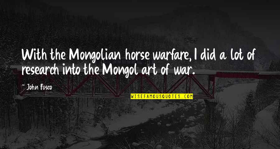 Mongol Quotes By John Fusco: With the Mongolian horse warfare, I did a