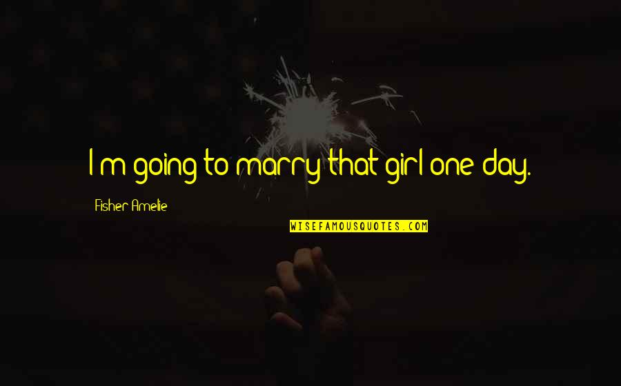 Moni Mohsin Quotes By Fisher Amelie: I'm going to marry that girl one day.