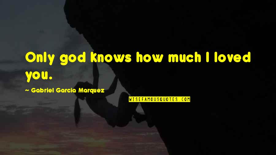 Moni Mohsin Quotes By Gabriel Garcia Marquez: Only god knows how much I loved you.