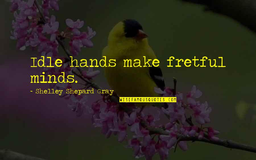 Moni Mohsin Quotes By Shelley Shepard Gray: Idle hands make fretful minds.