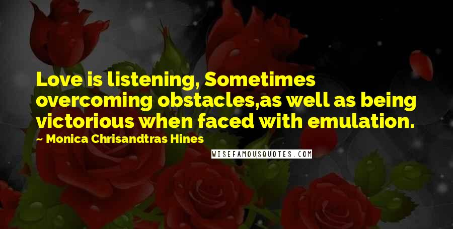 Monica Chrisandtras Hines quotes: Love is listening, Sometimes overcoming obstacles,as well as being victorious when faced with emulation.