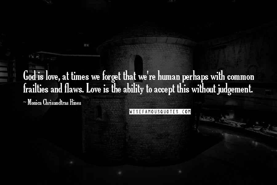 Monica Chrisandtras Hines quotes: God is love, at times we forget that we're human perhaps with common frailties and flaws. Love is the ability to accept this without judgement.