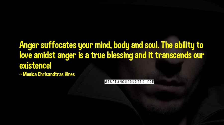 Monica Chrisandtras Hines quotes: Anger suffocates your mind, body and soul. The ability to love amidst anger is a true blessing and it transcends our existence!