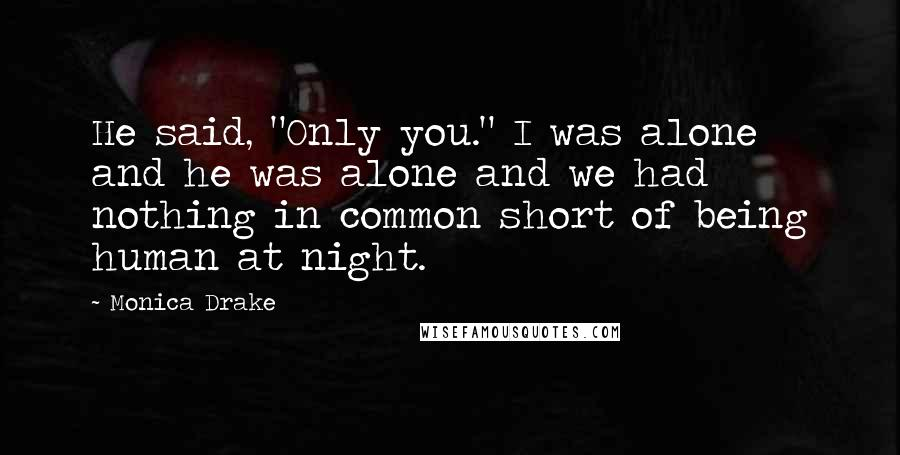 "Monica Drake quotes: He said, ""Only you."" I was alone and he was alone and we had nothing in common short of being human at night."