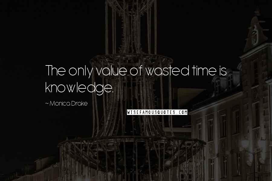 Monica Drake quotes: The only value of wasted time is knowledge.