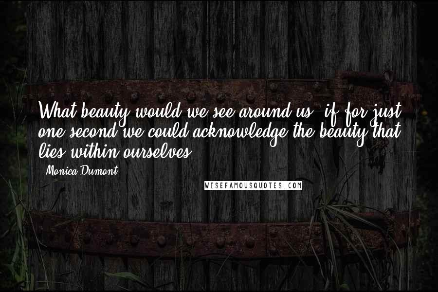 Monica Dumont quotes: What beauty would we see around us, if for just one second we could acknowledge the beauty that lies within ourselves?