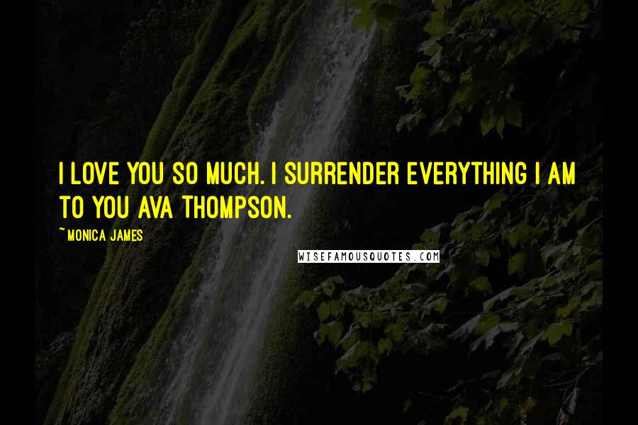 Monica James quotes: I love you so much. I surrender everything I am to you Ava Thompson.