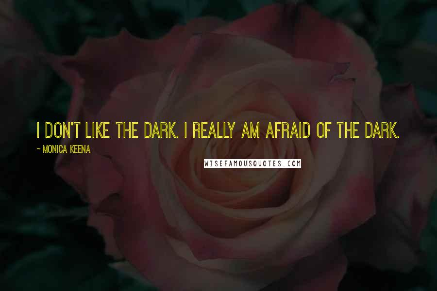 Monica Keena quotes: I don't like the dark. I really am afraid of the dark.