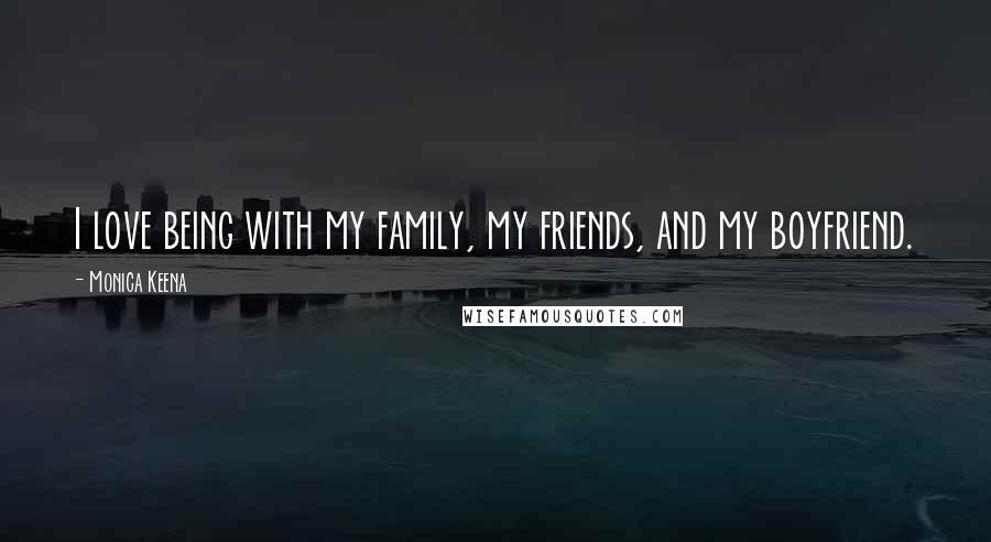 Monica Keena quotes: I love being with my family, my friends, and my boyfriend.
