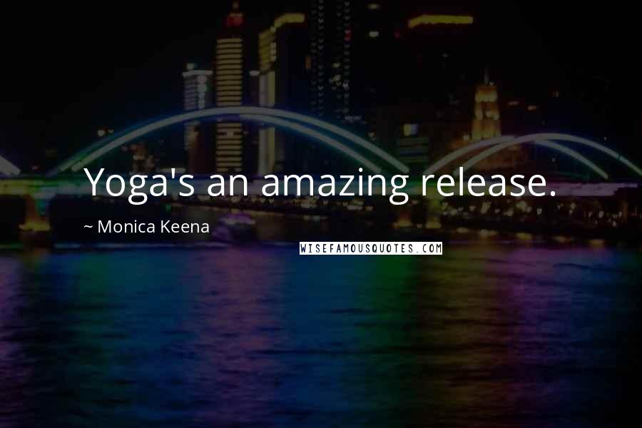 Monica Keena quotes: Yoga's an amazing release.