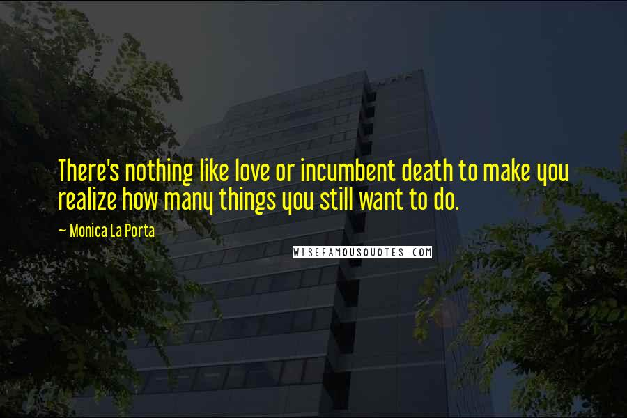 Monica La Porta quotes: There's nothing like love or incumbent death to make you realize how many things you still want to do.