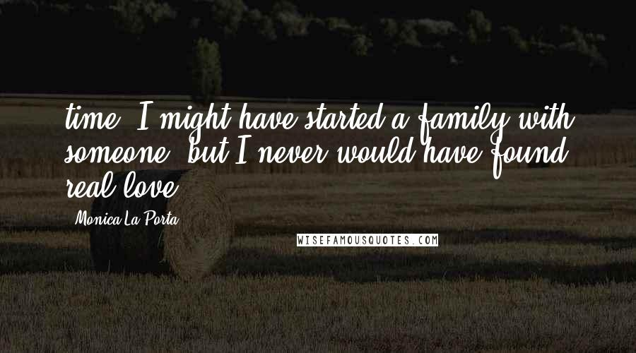 Monica La Porta quotes: time, I might have started a family with someone, but I never would have found real love.