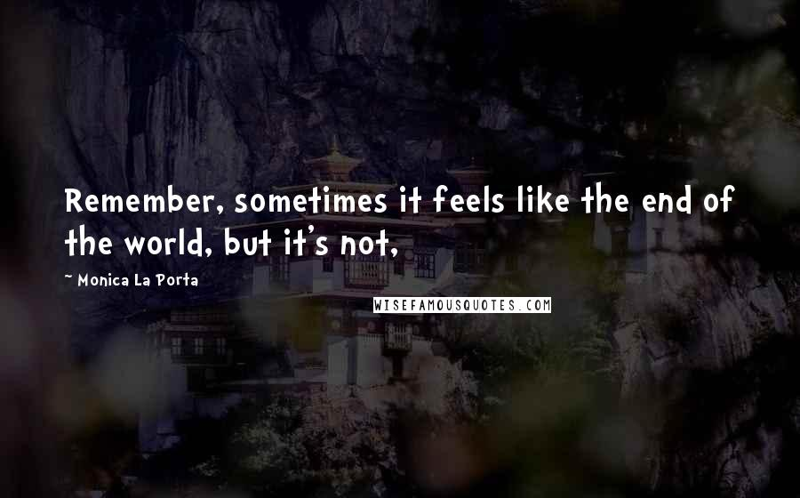 Monica La Porta quotes: Remember, sometimes it feels like the end of the world, but it's not,
