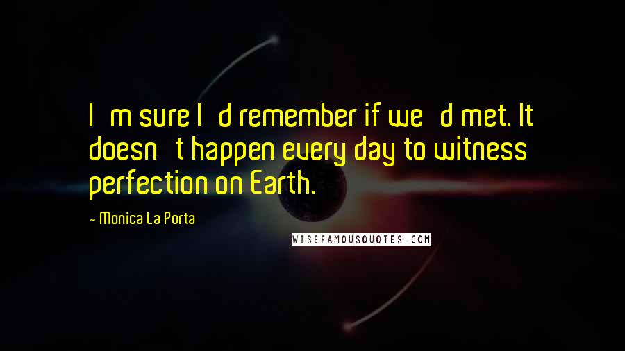 Monica La Porta quotes: I'm sure I'd remember if we'd met. It doesn't happen every day to witness perfection on Earth.