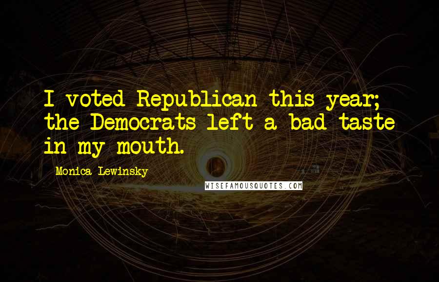 Monica Lewinsky quotes: I voted Republican this year; the Democrats left a bad taste in my mouth.