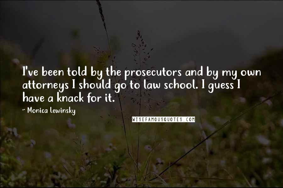 Monica Lewinsky quotes: I've been told by the prosecutors and by my own attorneys I should go to law school. I guess I have a knack for it.