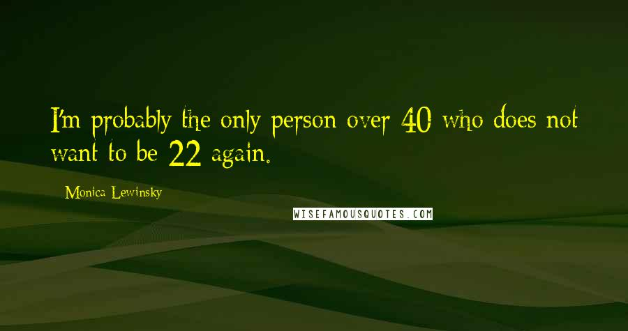Monica Lewinsky quotes: I'm probably the only person over 40 who does not want to be 22 again.